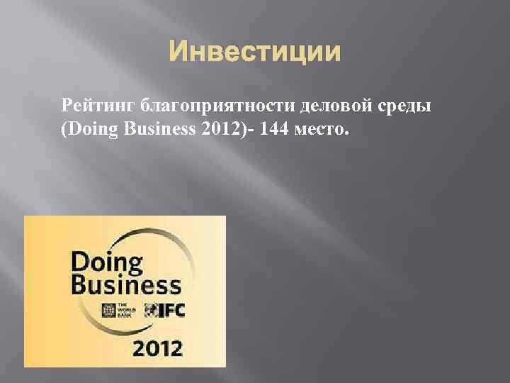 Инвестиции Рейтинг благоприятности деловой среды (Doing Business 2012)- 144 место.