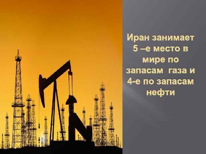 Иран занимает 5 –е место в мире по запасам газа и 4 -е по