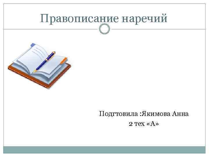Правописание наречий Подгтовила : Якимова Анна 2 тех «А»