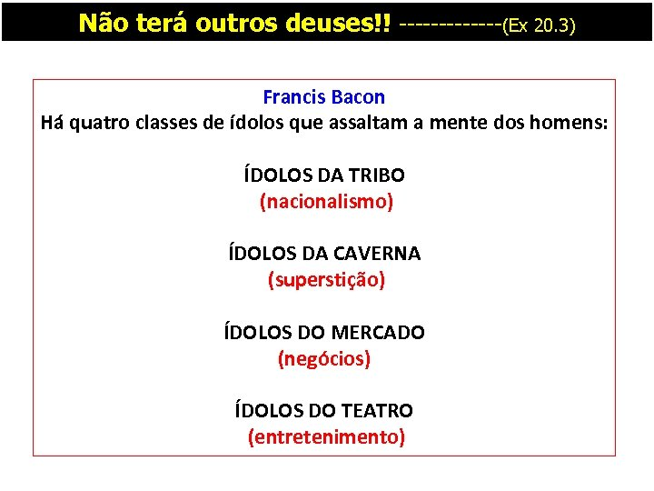 Não terá outros deuses!! -------(Ex 20. 3) Francis Bacon Há quatro classes de ídolos