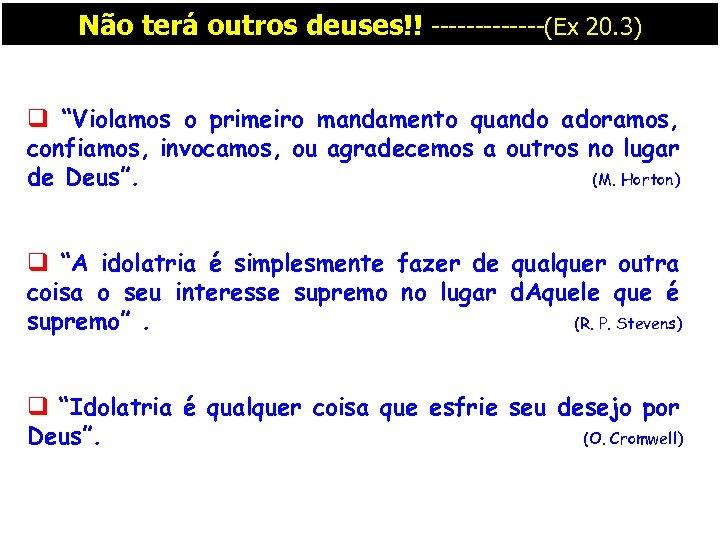 """Não terá outros deuses!! -------(Ex 20. 3) q """"Violamos o primeiro mandamento quando adoramos,"""