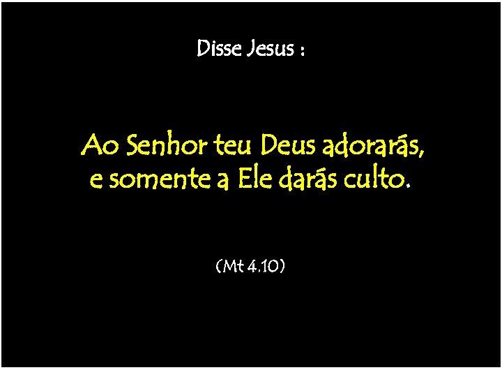 Não terá outros deuses!! -------(Ex 20. 3) Disse Jesus : Não há nada mais