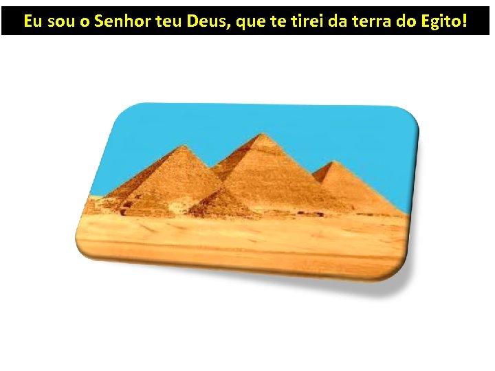 Eu sou o Senhor teu Deus, que te tirei da terra do Egito!