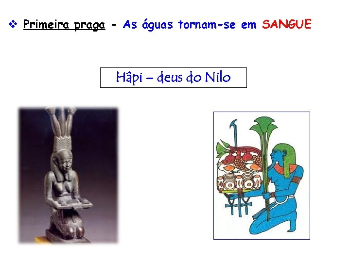 v Primeira praga - As águas tornam-se em SANGUE Hâpi – deus do Nilo