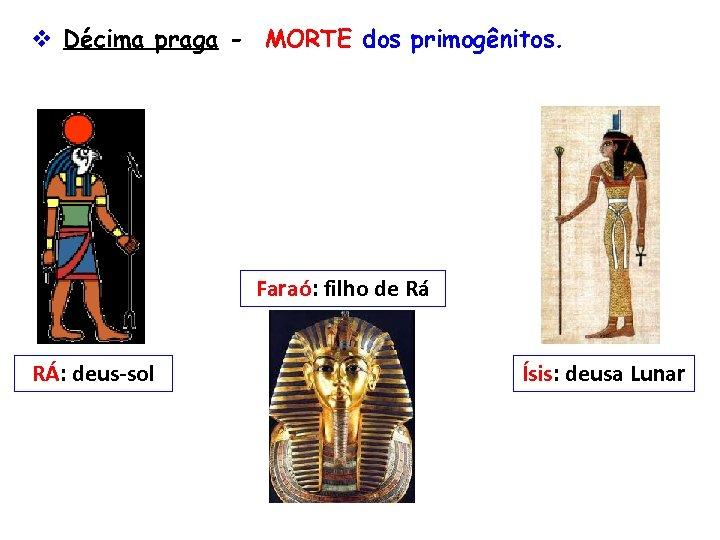 v Décima praga - MORTE dos primogênitos. Faraó: filho de Rá RÁ: deus-sol Ísis: