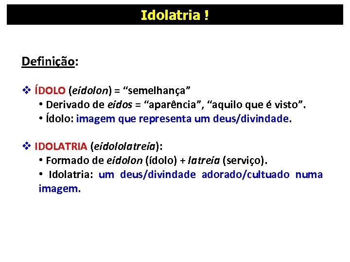 """Idolatria ! Definição: v ÍDOLO (eidolon) = """"semelhança"""" • Derivado de eidos = """"aparência"""","""