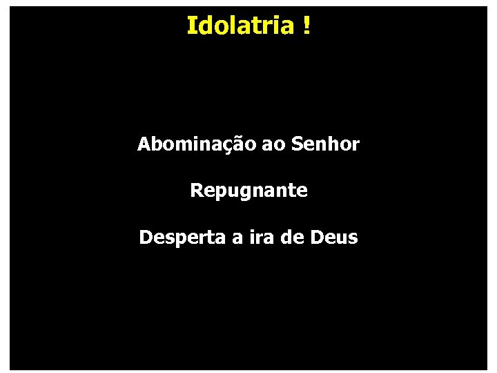 Idolatria ! Abominação ao Senhor Repugnante Desperta a ira de Deus