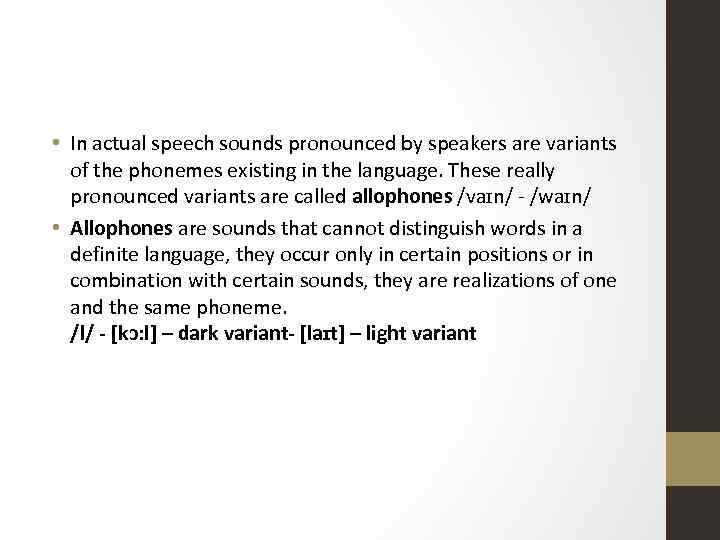• In actual speech sounds pronounced by speakers are variants of the phonemes