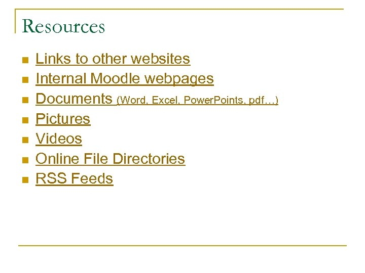 Resources n n n n Links to other websites Internal Moodle webpages Documents (Word,