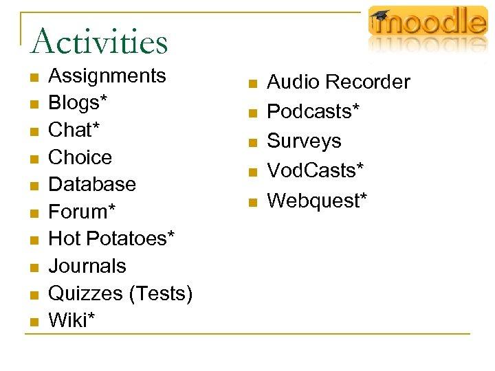 Activities n n n n n Assignments Blogs* Chat* Choice Database Forum* Hot Potatoes*
