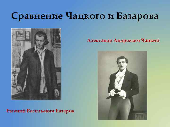 Сравнение Чацкого и Базарова Александр Андреевич Чацкий Евгений Васильевич Базаров