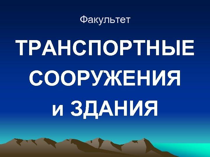 Факультет ТРАНСПОРТНЫЕ СООРУЖЕНИЯ и ЗДАНИЯ
