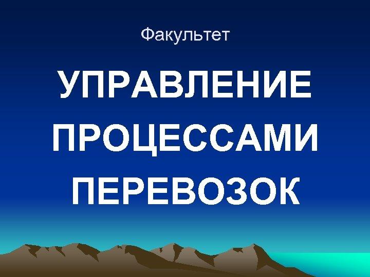 Факультет УПРАВЛЕНИЕ ПРОЦЕССАМИ ПЕРЕВОЗОК
