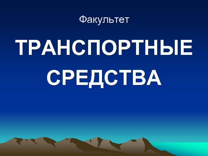 Факультет ТРАНСПОРТНЫЕ СРЕДСТВА