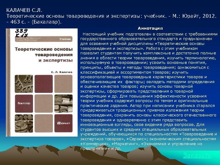 КАЛАЧЕВ С. Л. Теоретические основы товароведения и экспертизы: учебник. - М. : Юрайт, 2012.