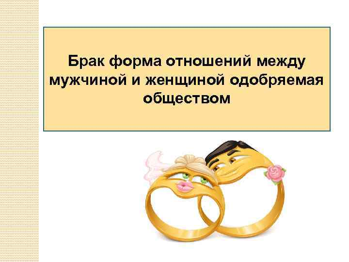 Брак форма отношений между мужчиной и женщиной одобряемая обществом