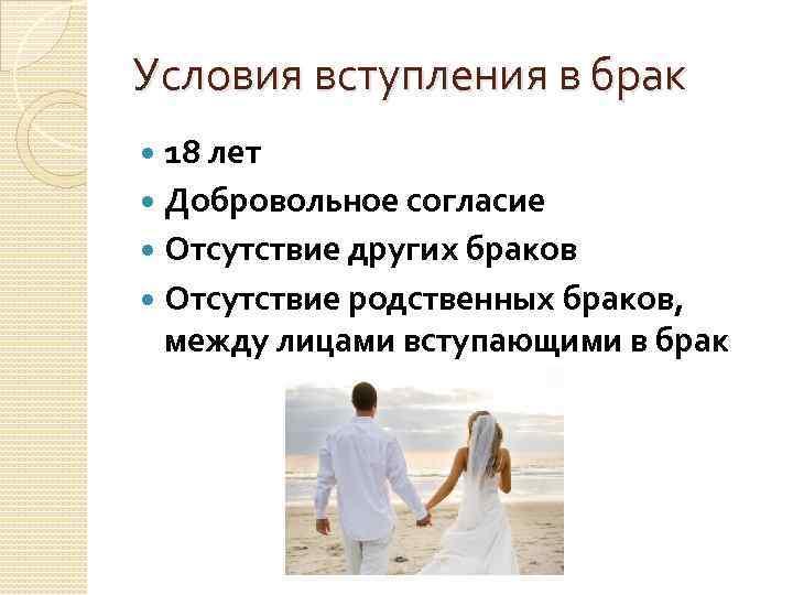 Условия вступления в брак 18 лет Добровольное согласие Отсутствие других браков Отсутствие родственных браков,