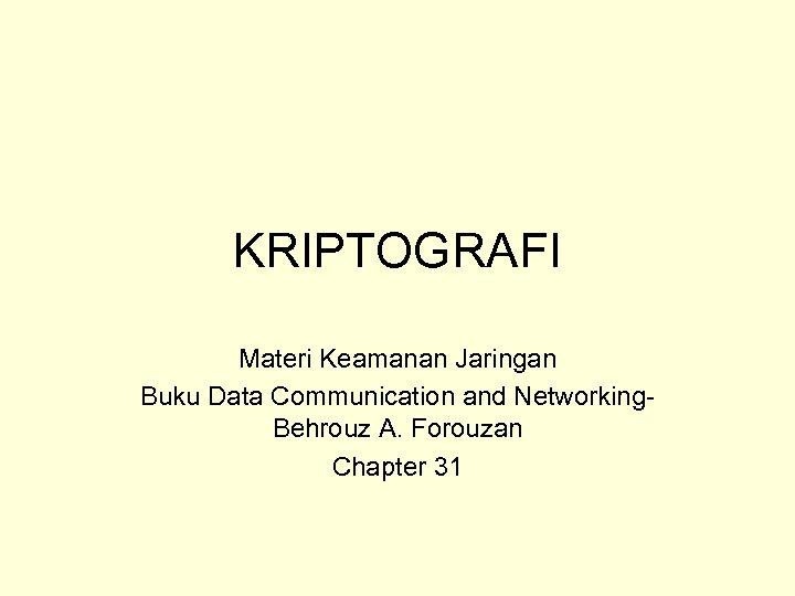 KRIPTOGRAFI Materi Keamanan Jaringan Buku Data Communication and Networking. Behrouz A. Forouzan Chapter 31