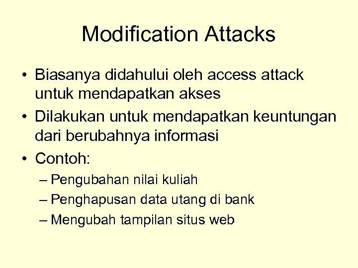 Modification Attacks • Biasanya didahului oleh access attack untuk mendapatkan akses • Dilakukan untuk