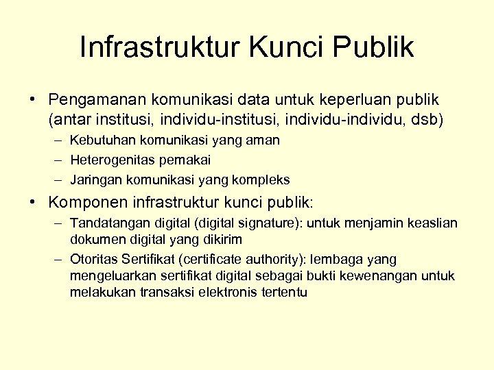 Infrastruktur Kunci Publik • Pengamanan komunikasi data untuk keperluan publik (antar institusi, individu-individu, dsb)
