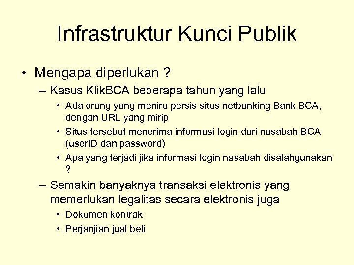 Infrastruktur Kunci Publik • Mengapa diperlukan ? – Kasus Klik. BCA beberapa tahun yang