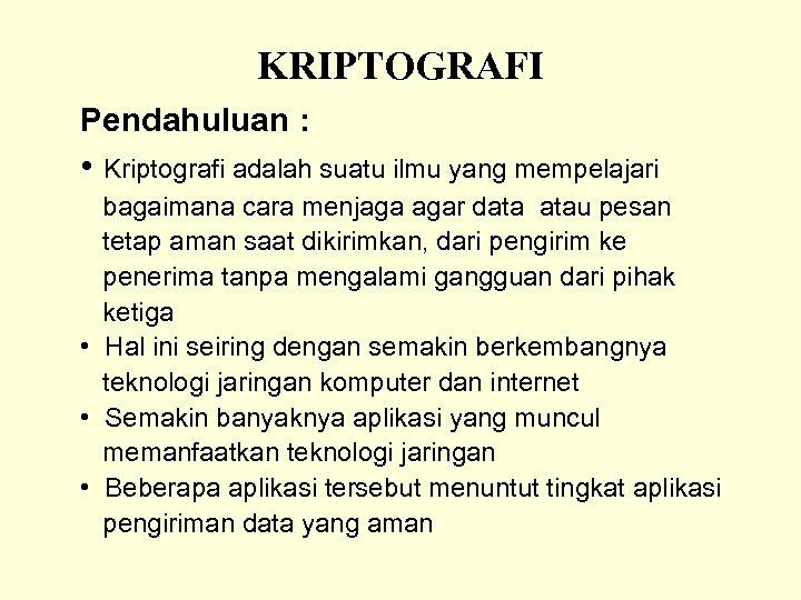 KRIPTOGRAFI Pendahuluan : • Kriptografi adalah suatu ilmu yang mempelajari bagaimana cara menjaga agar
