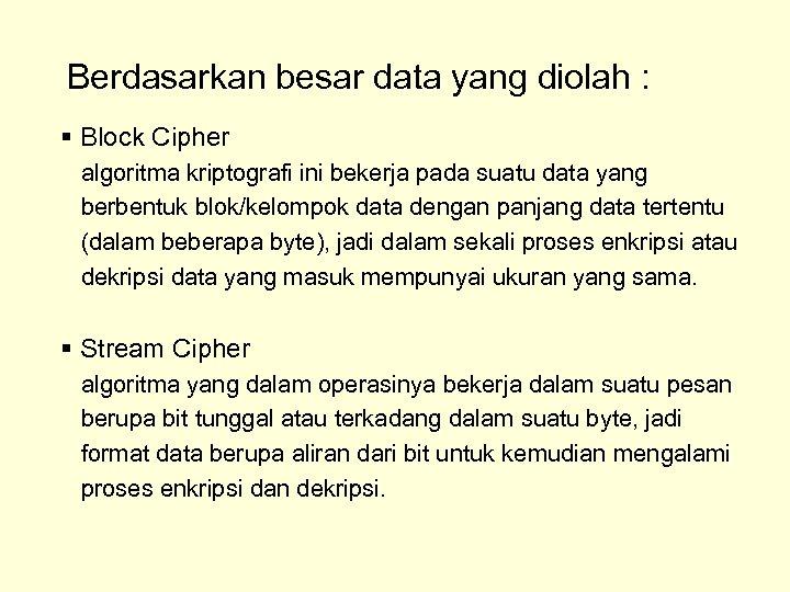 Berdasarkan besar data yang diolah : § Block Cipher algoritma kriptografi ini bekerja pada