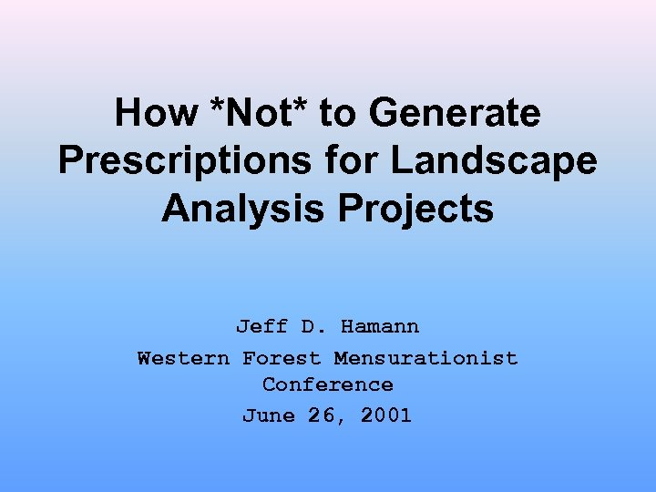 How *Not* to Generate Prescriptions for Landscape Analysis Projects Jeff D. Hamann Western Forest