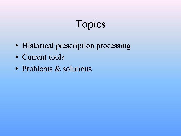 Topics • Historical prescription processing • Current tools • Problems & solutions