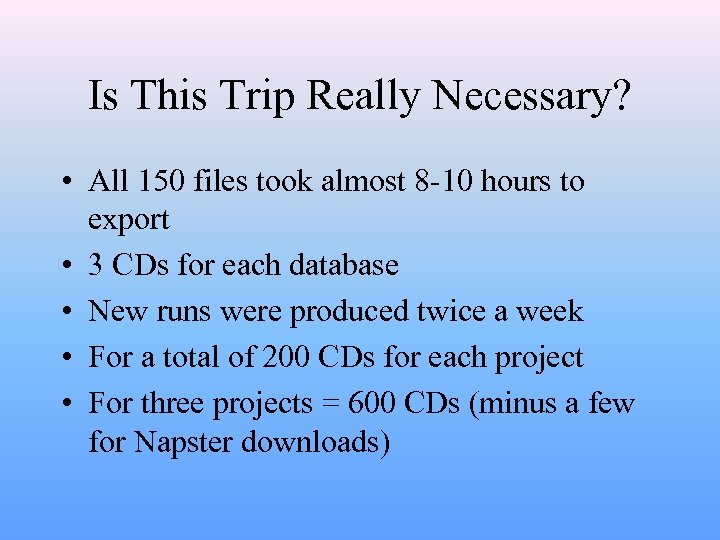 Is This Trip Really Necessary? • All 150 files took almost 8 -10 hours