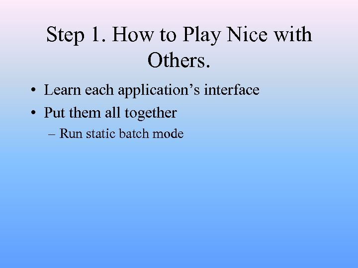 Step 1. How to Play Nice with Others. • Learn each application's interface •
