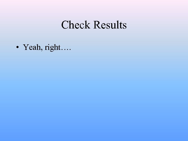 Check Results • Yeah, right….