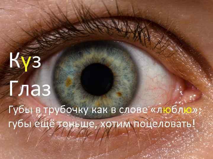 Күз Глаз Губы в трубочку как в слове «люблю» ; губы ещё тоньше, хотим