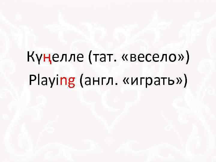 Күңелле (тат. «весело» ) Playing (англ. «играть» )