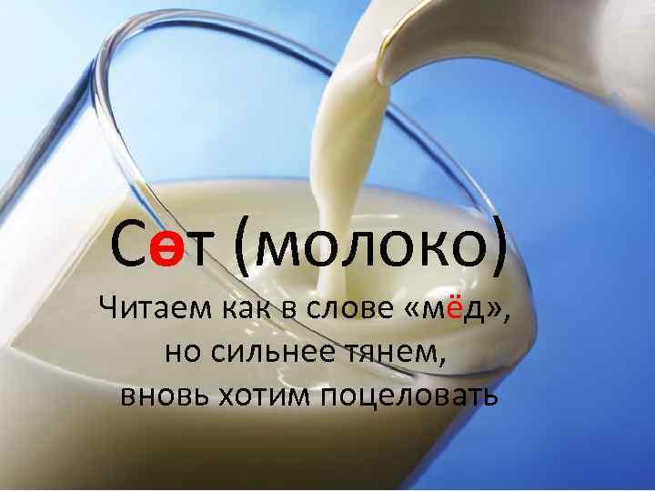 Сөт (молоко) Читаем как в слове «мёд» , но сильнее тянем, вновь хотим поцеловать