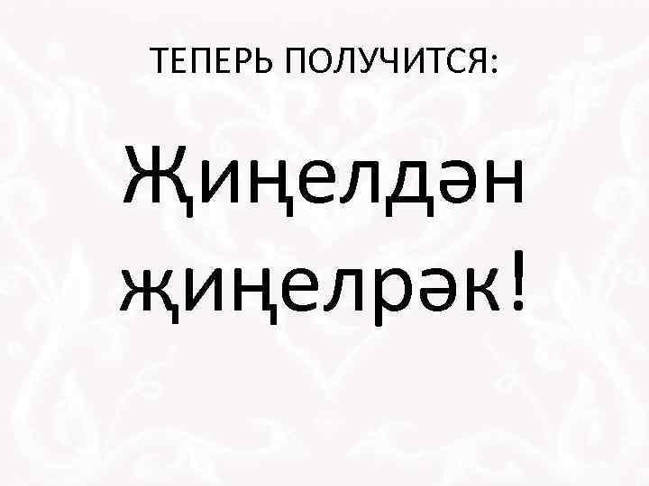 ТЕПЕРЬ ПОЛУЧИТСЯ: Җиңелдән җиңелрәк!
