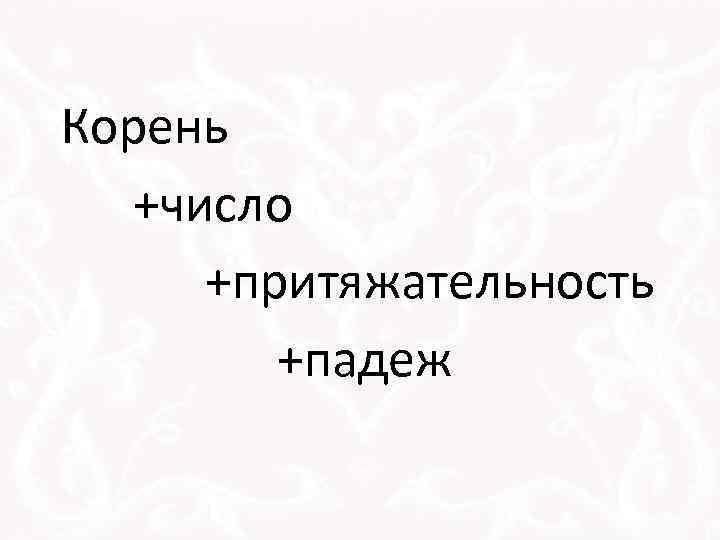 Корень +число +притяжательность +падеж