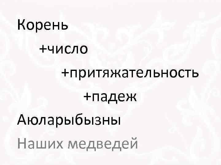 Корень +число +притяжательность +падеж Аюларыбызны Наших медведей