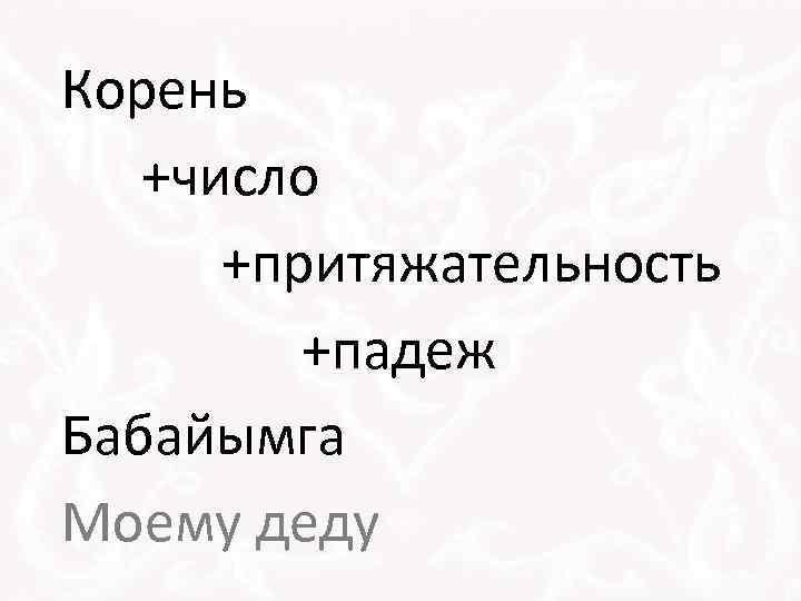 Корень +число +притяжательность +падеж Бабайымга Моему деду