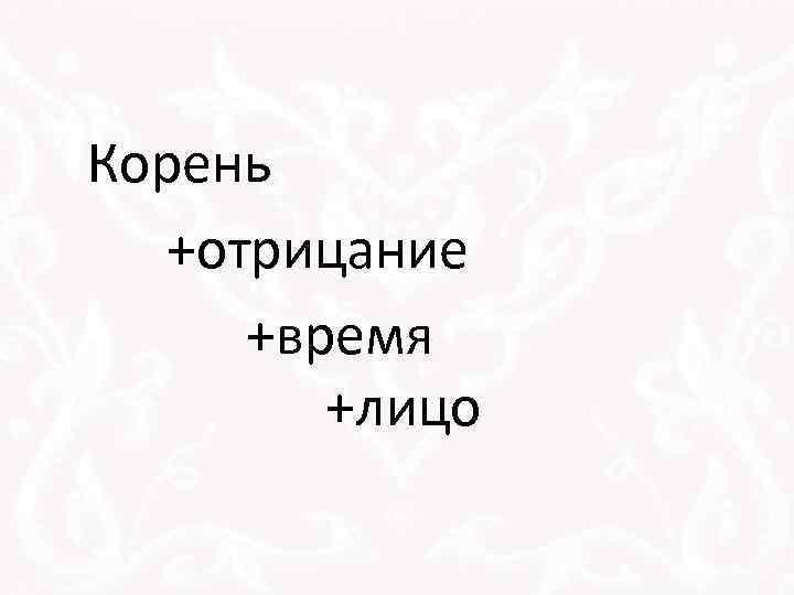 Корень +отрицание +время +лицо