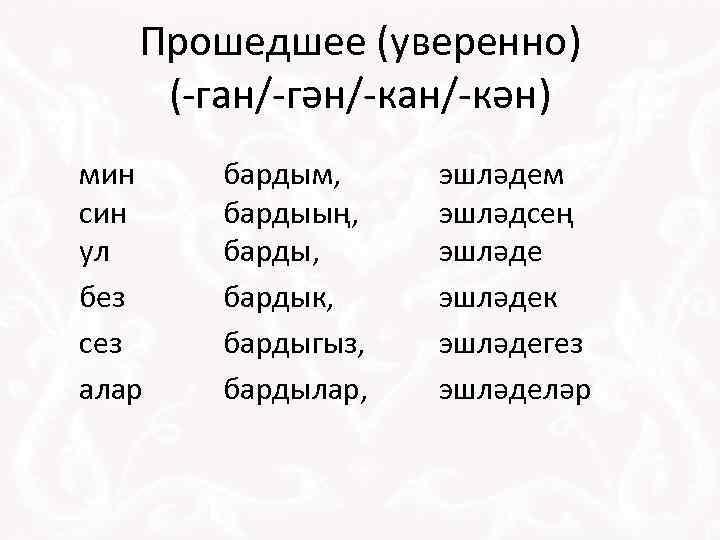 Прошедшее (уверенно) (-ган/-гән/-кан/-кән) мин син ул без сез алар бардым, бардыың, бардык, бардыгыз, бардылар,
