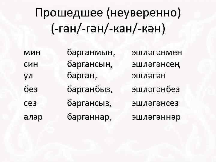 Прошедшее (неуверенно) (-ган/-гән/-кан/-кән) мин син ул без сез алар барганмын, баргансың, барганбыз, баргансыз, барганнар,