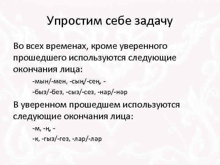 Упростим себе задачу Во всех временах, кроме уверенного прошедшего используются следующие окончания лица: -мын/-мен,