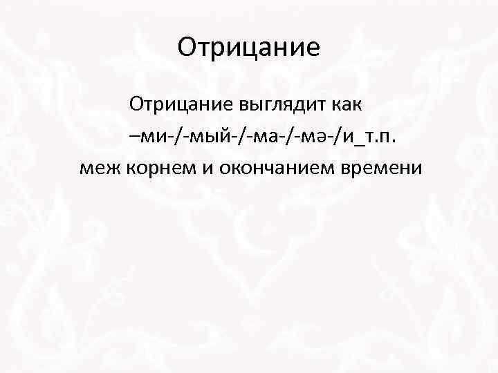 Отрицание выглядит как –ми-/-мый-/-ма-/-мә-/и_т. п. меж корнем и окончанием времени