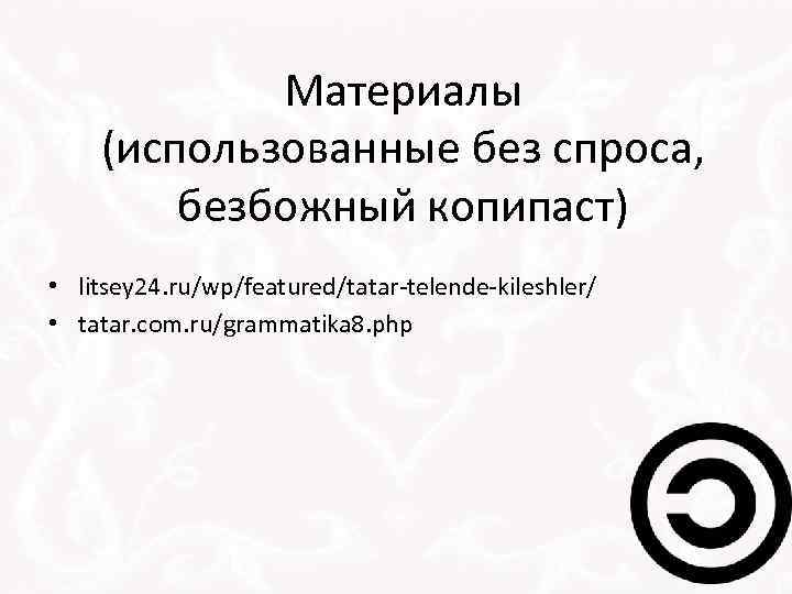 Материалы (использованные без спроса, безбожный копипаст) • litsey 24. ru/wp/featured/tatar-telende-kileshler/ • tatar. com. ru/grammatika