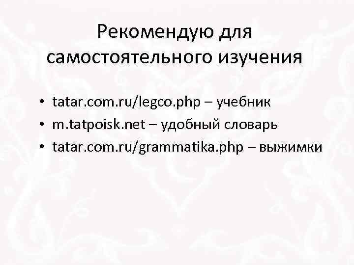 Рекомендую для самостоятельного изучения • tatar. com. ru/legco. php – учебник • m. tatpoisk.