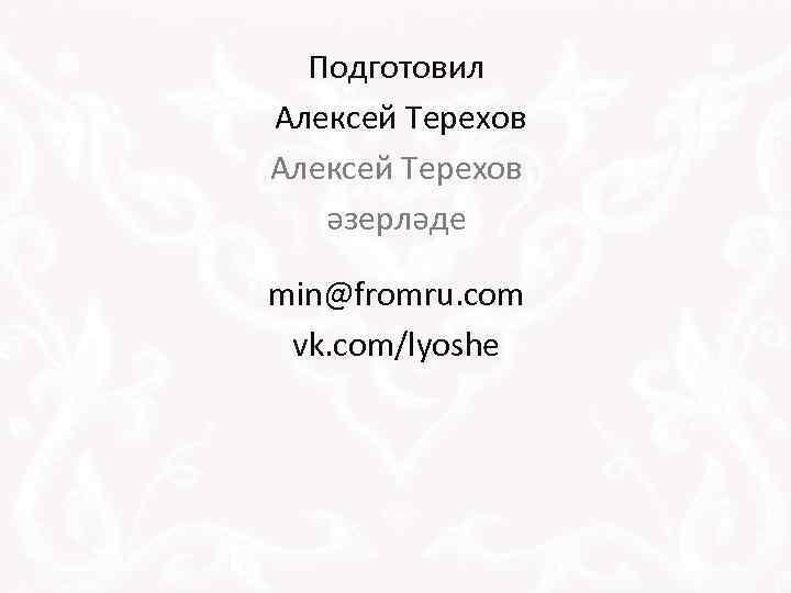Подготовил Алексей Терехов әзерләде min@fromru. com vk. com/lyoshe