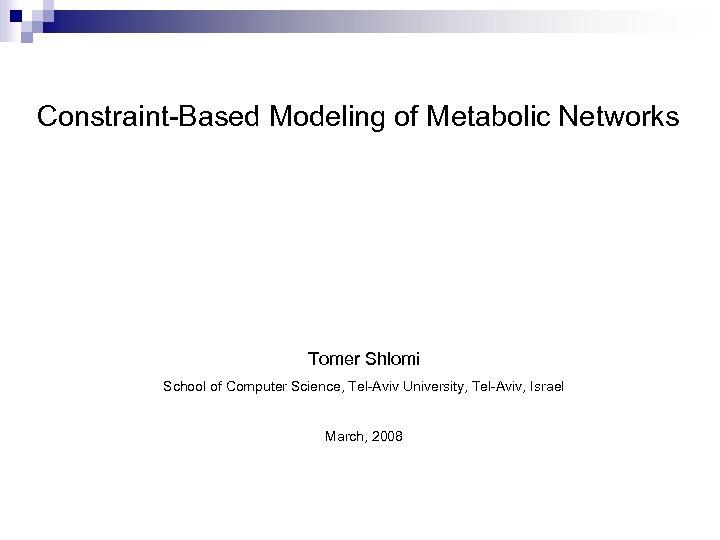 Constraint-Based Modeling of Metabolic Networks Tomer Shlomi School of Computer Science, Tel-Aviv University, Tel-Aviv,