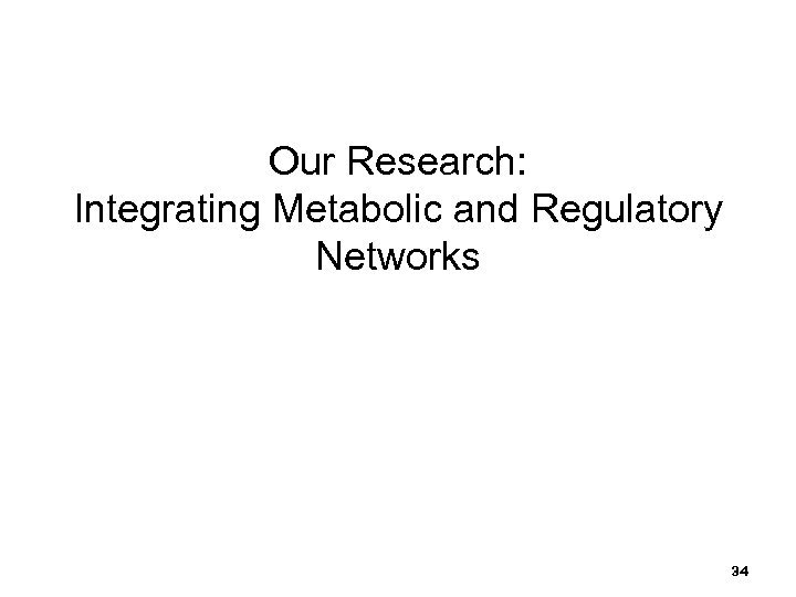 Our Research: Integrating Metabolic and Regulatory Networks 34