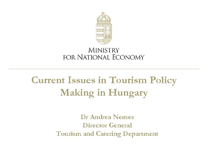 Current Issues in Tourism Policy Making in Hungary Dr Andrea Nemes Director General Tourism